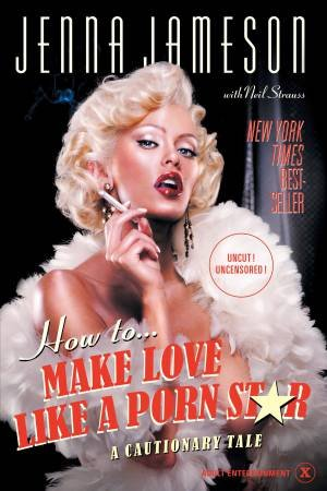 How To Make Love Like A Porn Star: A Cautionary Tale by Jenna Jameson