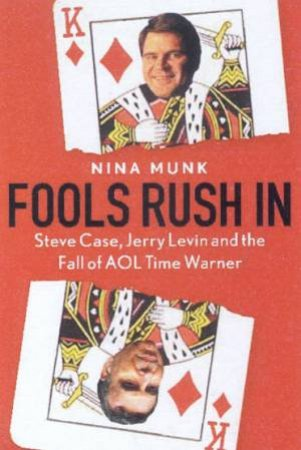 Fools Rush In: Steve Case, Jerry Levin And The Fall OF AOL Time Warner by Nina Munk