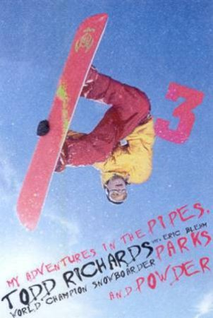 Todd Richards: My Adventures In The Pipes, Parks And Powder by Todd Richards & Eric Blehm