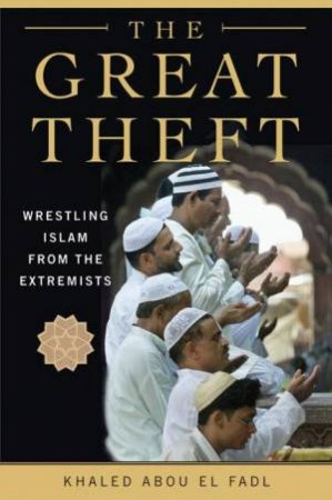 The Great Theft: Wrestling Islam From The Extremists by Khaled M Abou El Fadl