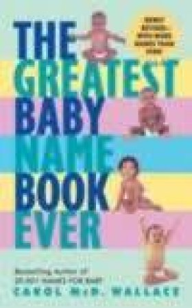 The Greatest Baby Name Book Ever by Carol Wallace