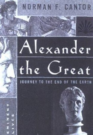Eminent Lives: Alexander The Great: Journey To The End Of The Earth by Norman F Cantor