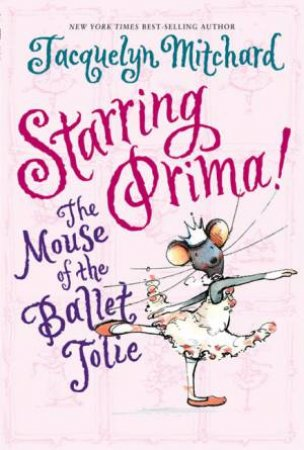 Starring Prima! The Mouse Of The Ballet Jolie by Jacquelyn Mitchard