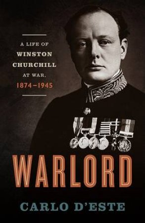 Warlord: A Life of Winston Churchill at War, 1874-1945 by Carlo D'Este