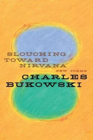 Slouching Towards Nirvana: New Poems by Charles Bukowski