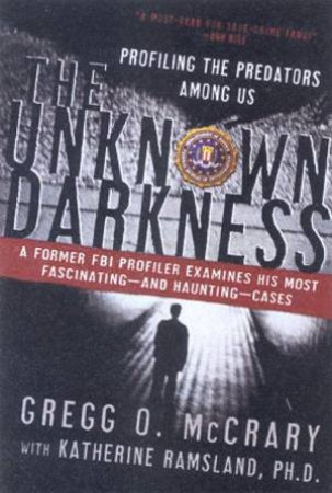 The Unknown Darkness: Profiling The Predators Among Us by Gregg O McCrary & Katherine Ramsland