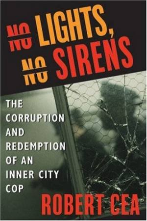 No Lights, No Sirens: The Corruption And Redemption Of An Inner City Cop by Robert Cea