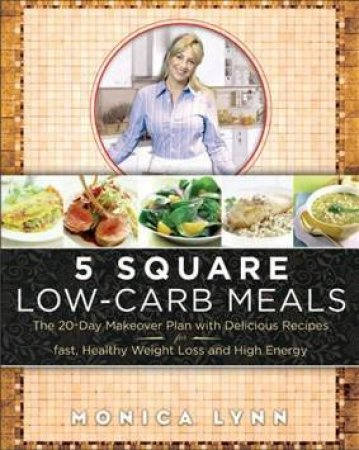 5 Square Low Carb Meals: The 20 Day Makeover Plan With Delicious Recipes by Lynn  Monica