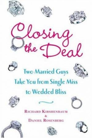 Closing The Deal: Two Married Guys Take You From Single Miss To Wedded Bliss by Daniel Rosenberg & Richard Kirshenbaum