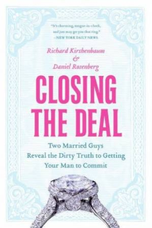 Closing The Deal: Two Married Guys Reveal the Dirty Truth to Getting Your Man to Commit by Richard Kirshenbaum & Daniel Rosenberg