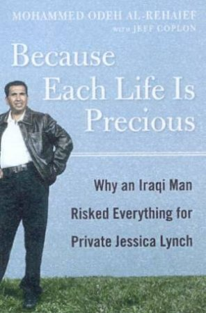 Because Each Life Is Precious: Why An Iraqi Man Risked Everything For Private Jessica Lynch by Mohammed Odeh Al-Rehaief