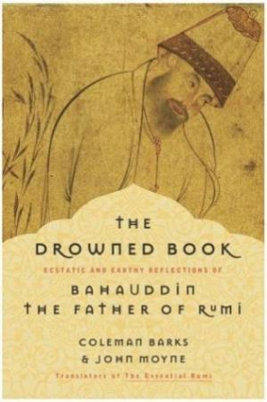The Drowned Book: Ecstatic And Earthy Reflections Of Bahauddin, Father Of Rumi by Coleman Barks & John Moyne