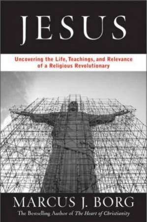 Jesus: Uncovering The Life, Teachings And Surprising Relevance Of A Spiritual Revolutionary by Marcus J Borg