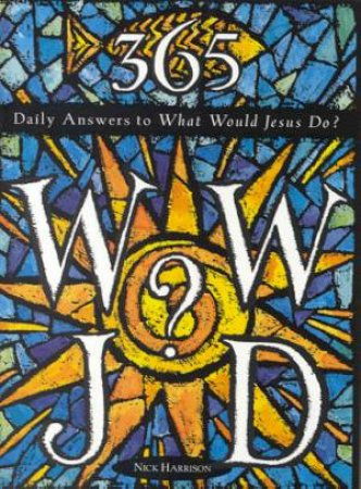 365 Daily Answers To What Would Jesus Do? by Nick Harrison