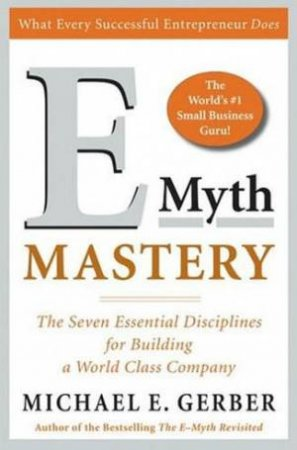 E-Myth Mastery: The Seven Essential Disciplines For Building A World Class Company by Michael E Gerber