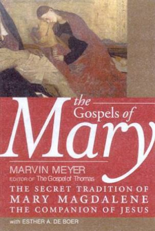 The Gospels Of Mary by Marvin Meyer & Esther A De Boer