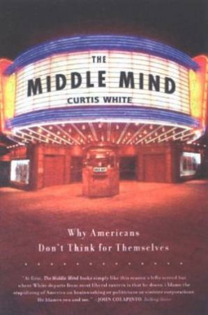 The Middle Mind: Why Americans Don't Think For Themselves by Curtis White