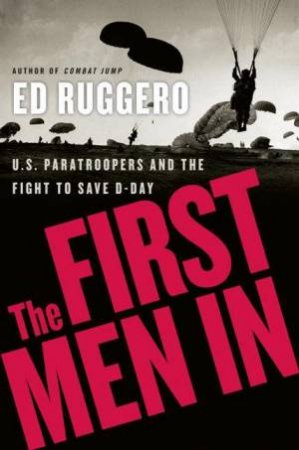 The First Men In: US Paratroopers and the Fight to Save D-Day by Ed Ruggero
