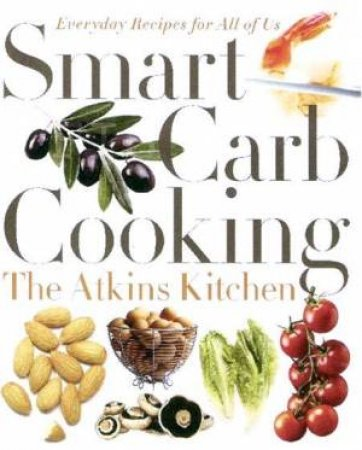 Smart Carb Cooking: Everyday Recipes Fo All Of Us by The Atkins Kitchen