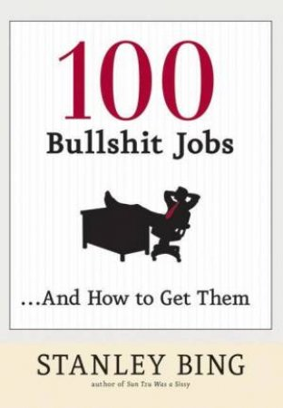 100 Bullshit Jobs And How To Get Them by Stanley Bing