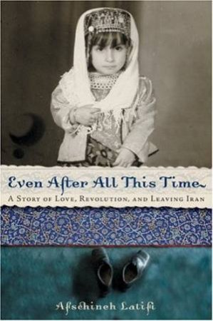Even After All This Time: A Story Of Love, Revolution, And Leaving Iran by Afschineh Latifi