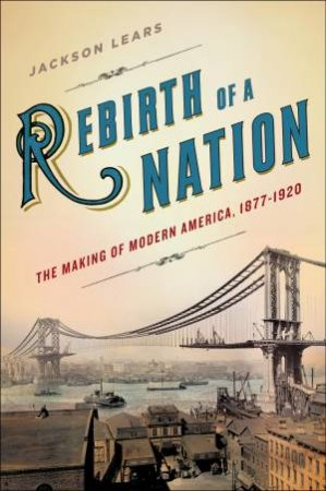 Rebirth of a Nation: The Making of Modern America 1877 - 1920 by Jackson Lears
