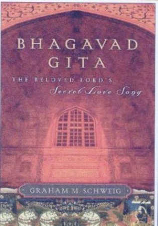 Bhagavad Gita: The Beloved Lord's Secret Love Song by Graham M Schweig