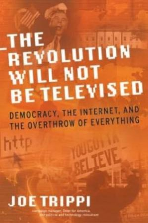 The Revolution Will Not Be Televised: Democracy, The Internet, And The Overthrow Of Everything by Joe Trippi