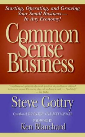 Common Sense Business: Starting, Operating, and Growing Your Small Business - In Any Economy! by Steve Gottry