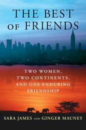 The Best Of Friends: Two Women, Two Continents And One Enduring Friendship by Sara James & Ginger Mauney