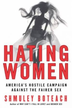 Hating Women: Americas Hostile Campaign Against The Fairer Sex by Shmuley Boteach