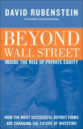 Beyond Wall Street: Inside The Rise Of Private Equity by David Rubenstein