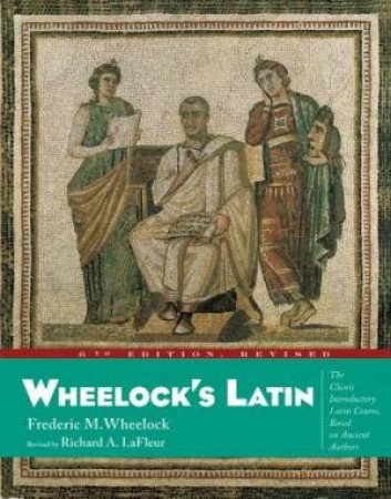 Wheelock's Latin - 6 Ed by Frederic M Wheelock & Richard Lafleur
