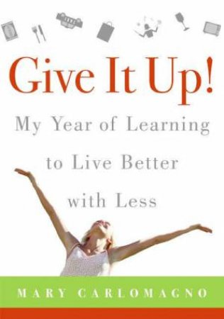 Give It Up!: My Year Of Learning To Live Better With Less by Mary Carlomagno