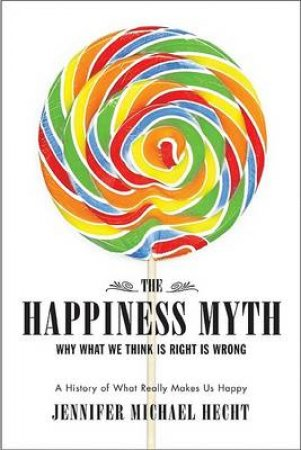 The Happiness Myth: Why What We Think Is Right Is Wrong: A History Of What Really Makes Us Happy by Jennifer Michael Hecht