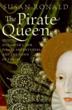 The Pirate Queen: Queen Elizabeth 1, Her Pirate Adventures And The Dawn Of Empire by Susan Ronald