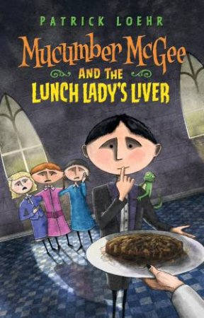 Mucumber Mcgee And The Lunchlady's Liver by Patrick Loehr