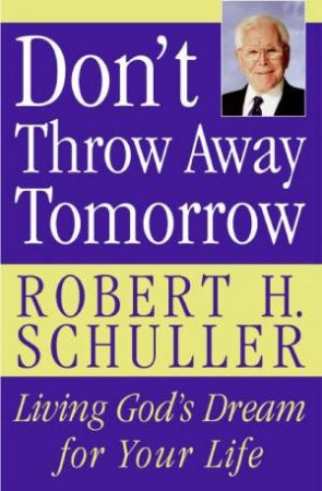 Dont Throw Away Tomorrow: Living God's Dream For Your Life by Robert H Schuller