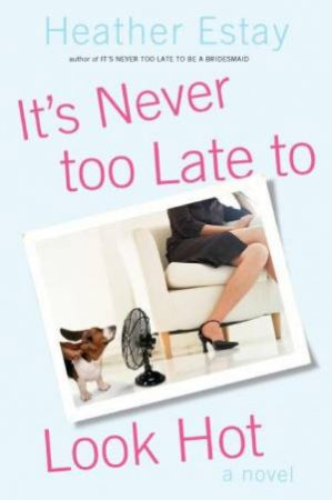 It's Never Too Late To Look Hot by Heather Estay