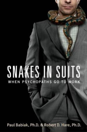 Snakes In Suits: Psychopaths Go to Work by Paul Babiak PhD & Robert D Hare PhD