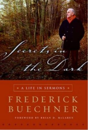Secrets In The Dark: A Life In Sermons by Frederick Buechner