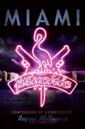 Miami Psychic: Confessions Of A Confidante by Regina Milbourne & Yvonne Carey