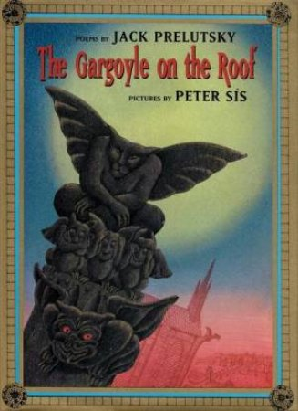 The Gargoyle On The Roof by Jack Prelutsky & Peter Sis