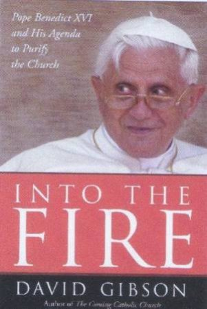 Into The Fire: Pope Benedict XVI And His Agenda To Purify The Church by David Gibson