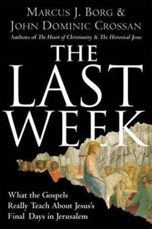 The Last Week: What The Gospels Really Teach About Jesus's Final Days In Jerusalem by Marcus J Borg & John Dominic Crossan