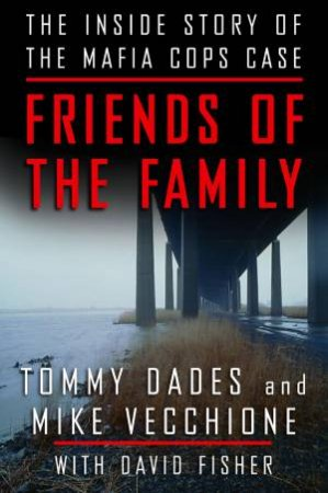Friends of the Family: The Inside Story of the Mafia Cops Case by Tom Dades & Mike Vecchione