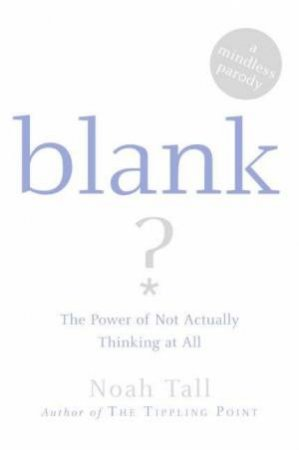 Blank: The Power Of Not Actually Thinking At All. by Noah Tall