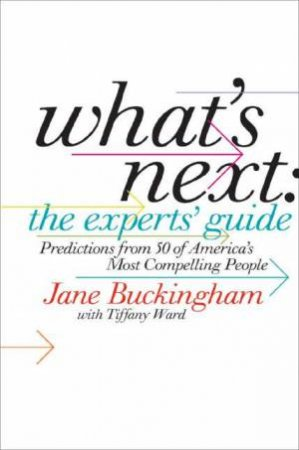 What's Next: The Expert's Guide: Predictions From 50 Of America's Most Compelling People by Jane Buckingham