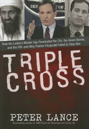 Triple Cross: How Bin Laden's Chief Security Adviser Penetrated the CIA, the FBI, and the Green Berets by Peter Lance
