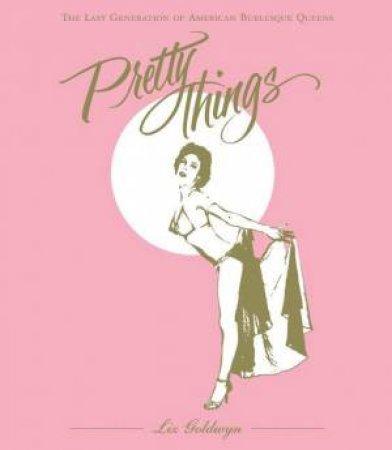 Pretty Things: The Last Generation of American Burlesque Queens by Liz Goldwyn